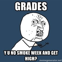 Y U No - Grades Y U No smoke week and get high?