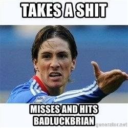 Fernando Torres - takes a shit  misses and hits badluckbrian