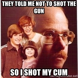 Vengeance Dad - They told me not to shot the gun so i shot my cum