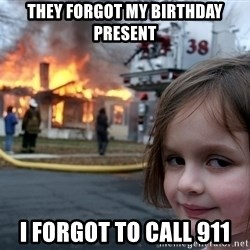 Disaster Girl - they forgot my birthday present i forgot to call 911