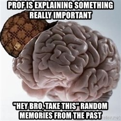 "Scumbag Brain - PROF IS EXPLAINING SOMETHING REALLY IMPORTANT ""HEY BRO, TAKE THIS"" RANDOM MEMORIES FROM THE PAST"