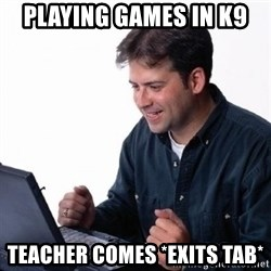 Lonely Computer Guy - playing games in k9 teacher comes *exits tab*