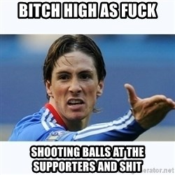 Fernando Torres - BITCH HIGH AS FUCK SHOOTING BALLS AT THE SUPPORTERS AND SHIT