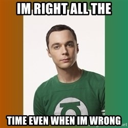 sheldon cooper  - Im right all the time even when im wrong