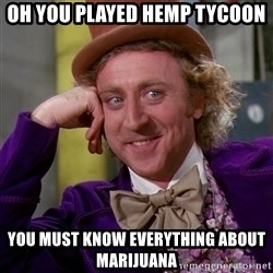 Willy Wonka - oh you played hemp tycoon you must know everything about marijuana