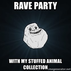 Forever Alone - rave party with my stuffed animal collection