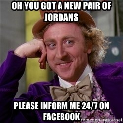 Willy Wonka - Oh you got a new pair of jordans Please inform me 24/7 on facebook