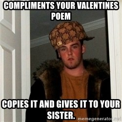 Less Scumbag Scumbag Steve - Compliments your valentines poem Copies it and gives it to your sister.