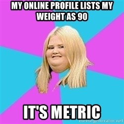 Fat Girl - my online profile lists my weight as 90 it's metric