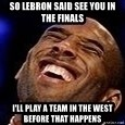Kobe Bryant - So lebron Said see you in the finals I'll play a team in the west Before that happens