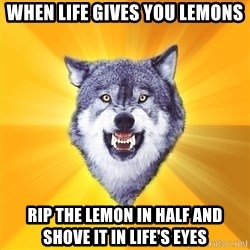 Courage Wolf - when life gives you lemons rip the lemon in half and shove it in life's eyes