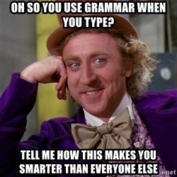 Willy Wonka - Oh so you use grammar when you type? Tell me how this makes you smarter than everyone else