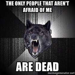 Insanity Wolf - the only people that aren't afraid of me are dead