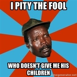 Kony 2012 DD - i pity the fool who doesn't give me his children