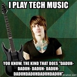 "Progressive Guitarist - i play tech music you know, the kind that does ""daduh- daduh- daduh- daduh- daduhdaduhdaduhdaduh"""