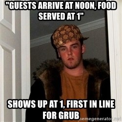 "Scumbag Steve - ""guests arrive at noon, food served at 1"" shows up at 1, first in line for grub"