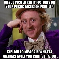 Willy Wonka - Oh you posted party pictures on your public facebook profile? explain to me again why its obamas fault you cant get a job