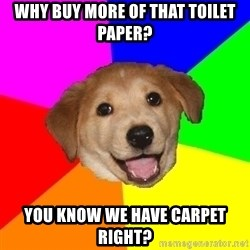 Advice Dog - why buy more of that toilet paper? you know we have carpet right?