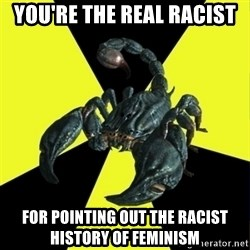 RadFeminist Scorpion - you're the real racist for pointing out the racist history of feminism