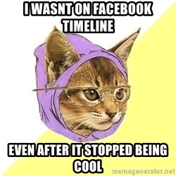 Hipster Cat - I wasnt on Facebook Timeline Even After it stopped being cool