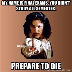 Prepare To Die - my name is final exams. you didn't study all semester. prepare to die
