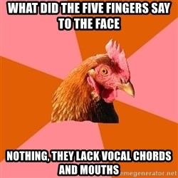 Anti Joke Chicken - What did the five fingers say to the face Nothing, they lack vocal chords and mouths