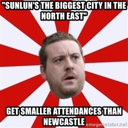 """Mackem Logic - """"SunLUN's the biggest city in the north east"""" get smaller attendances than newcastle"""