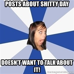 Annoying Facebook Girl - posts about shitty day doesn't want to talk about it!