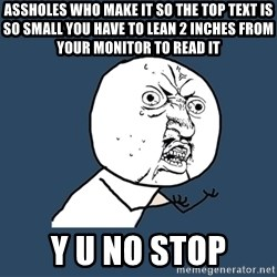 Y U No - assholes who make it so the top text is so small you have to lean 2 inches from your monitor to read it y u no stop