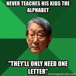 "High Expectations Asian Father - never teaches his kids the alphabet ""THEY'LL ONLY NEED ONE LETTER"""