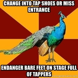 Thespian Peacock - change into tap shoes or miss entrance endanger bare feet on stage full of tappers