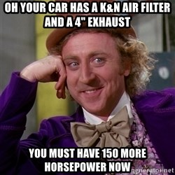 "Willy Wonka - Oh your car has a K&n air filter and a 4"" exhaust You must have 150 more horsepower now"