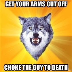 Courage Wolf - GET your arms cut off choke the guy to death