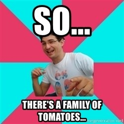 bad joke deivid - So... There's a family of tomatoes...
