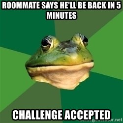 Foul Bachelor Frog - ROOMMATE says he'll be back in 5 minutes Challenge accepted