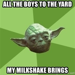 Advice Yoda Gives - All the boys to the yard my milkshake brings