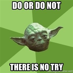 Advice Yoda Gives - Do or do not there is no try