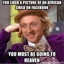 Willy Wonka - you liked a picture of an african child on facebook you must be going to heaven