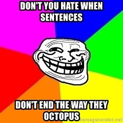Trollface - Don't you hate when sentences Don't end the way they octopus