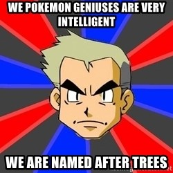 Professor Oak - we pokemon geniuses are very intelligent we are named after trees