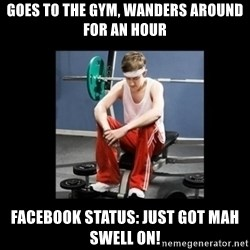 Annoying Gym Newbie - goes to the gym, wanders around for an hour facebook status: Just got mah swell on!