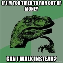 Philosoraptor - If i'm too tired to run out of money Can i walk instead?