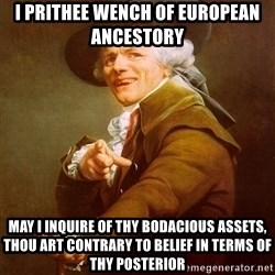 Joseph Ducreux - i PRITHEE wench of european ancestory  may i inquire of thy bodacious assets, thou art contrary to belief in terms of thy posterior