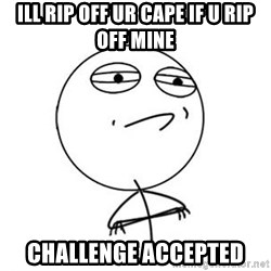Challenge Accepted HD 1 - ill rip off ur cape if u rip off mine challenge accepted