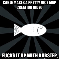 rNd fish - cable makes a pretty nice map creation video fucks it up with dubstep