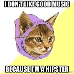 Hipster Cat - i don't like good music because i'm a hipster