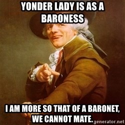 Joseph Ducreux - Yonder lady is as a baroness i am more so that of a baronet, we cannot mate.