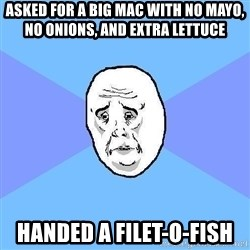 Okay Guy - ASKED FOR A BIG MAC WITH NO MAYO, NO ONIONS, AND EXTRA LETTUCE HANDED A FILET-O-FISH