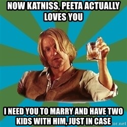 typical haymitch abernathy - NOW KATNISS, PEETA ACTUALLY LOVES YOU I NEED YOU TO MARRY AND HAVE TWO KIDS WITH HIM, JUST IN CASE