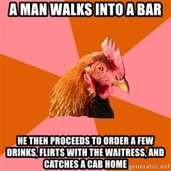 Anti Joke Chicken - A man walks into a bar he then proceeds to order a few drinks, flirts with the waitress, and catches a cab home